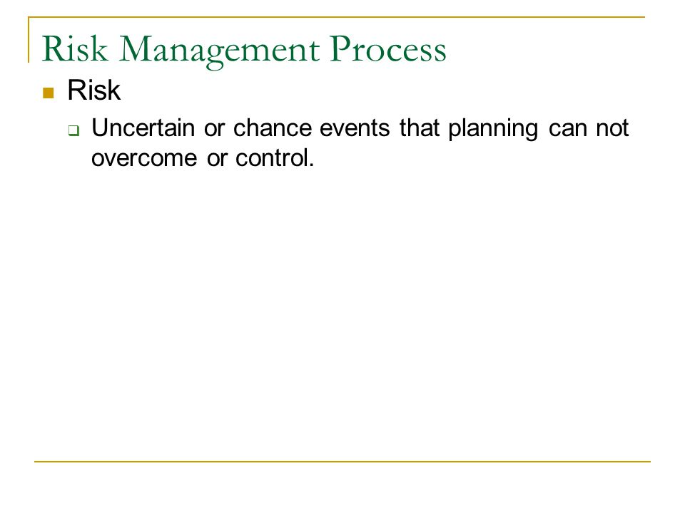 Risk Management Process Risk  Uncertain or chance events that planning can not overcome or control.