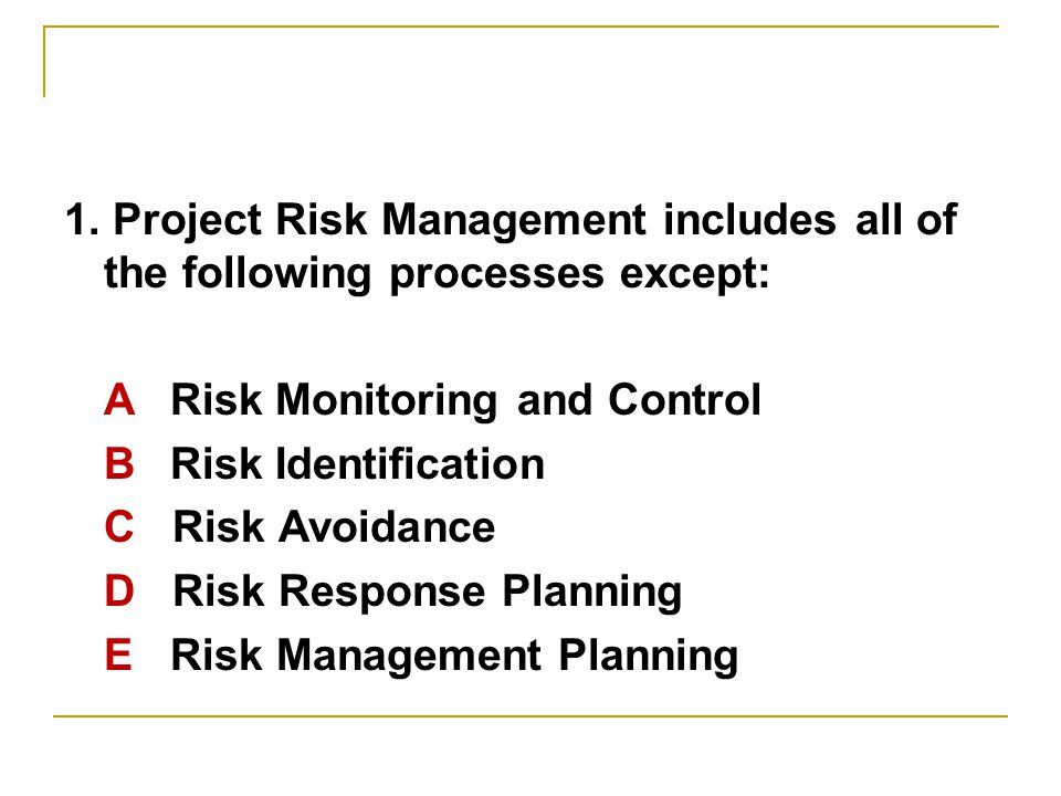 1. Project Risk Management includes all of the following processes except: ARisk Monitoring and Control BRisk Identification C Risk Avoidance D Risk R
