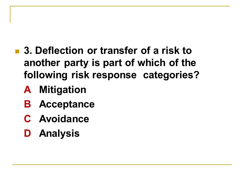 3. Deflection or transfer of a risk to another party is part of which of the following risk response categories? AMitigation BAcceptance C Avoidance D