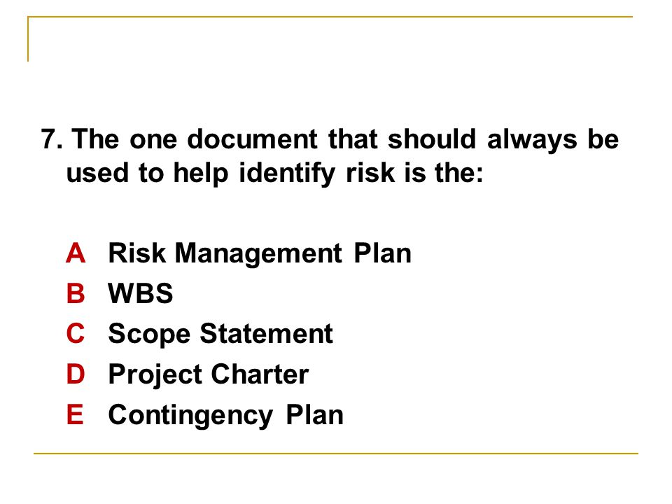 7. The one document that should always be used to help identify risk is the: ARisk Management Plan BWBS C Scope Statement D Project Charter E Continge