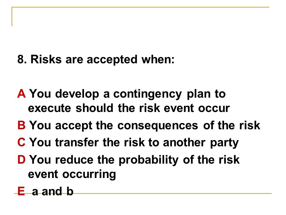 8. Risks are accepted when: A You develop a contingency plan to execute should the risk event occur B You accept the consequences of the risk C You tr
