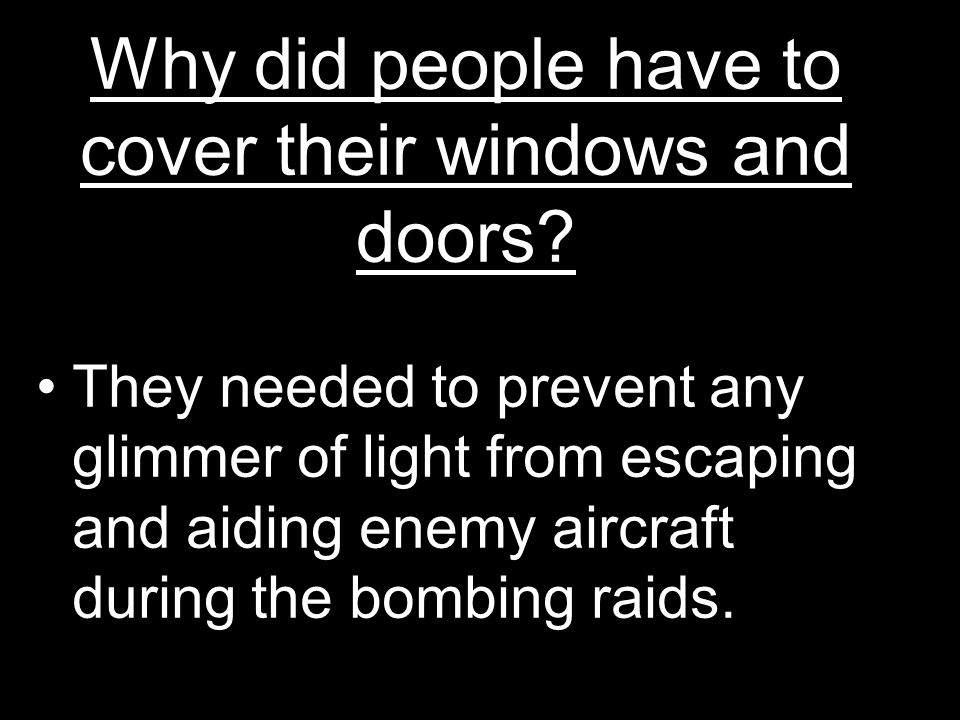 Why did people have to cover their windows and doors? They needed to prevent any glimmer of light from escaping and aiding enemy aircraft during the b