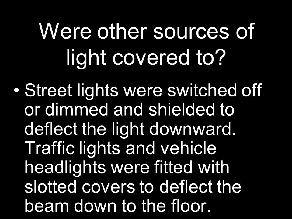 Were other sources of light covered to? Street lights were switched off or dimmed and shielded to deflect the light downward. Traffic lights and vehic