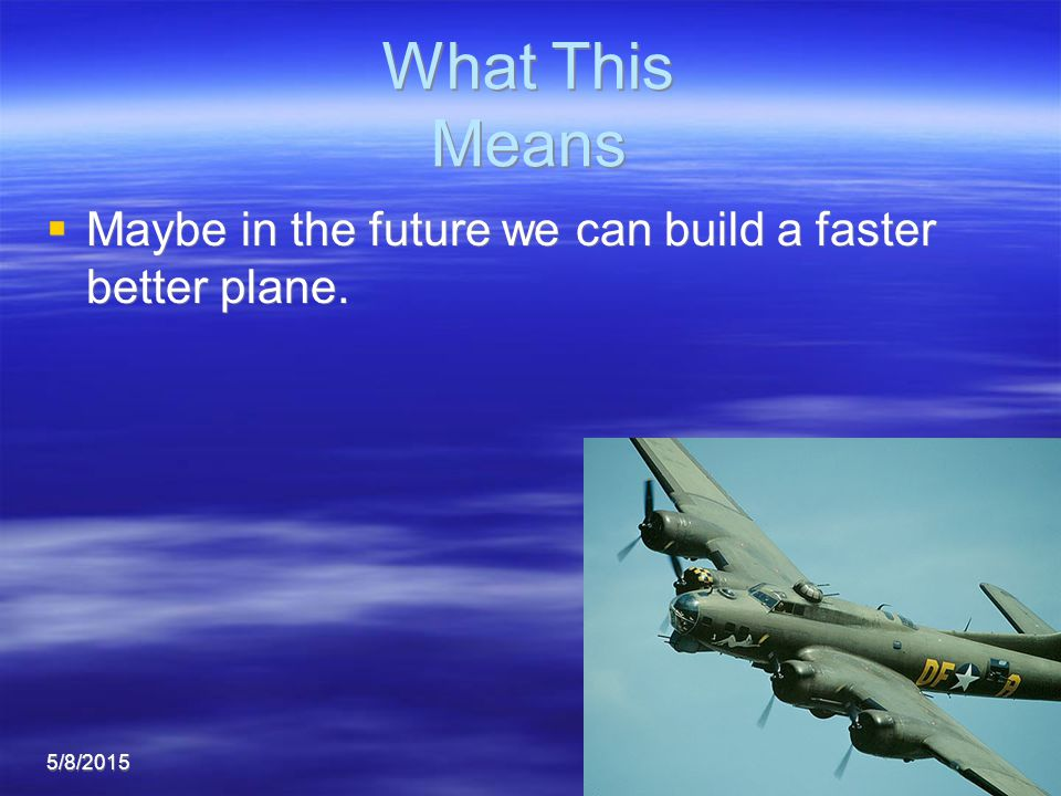 5/8/20158 What This Means What This Means  Maybe in the future we can build a faster better plane.