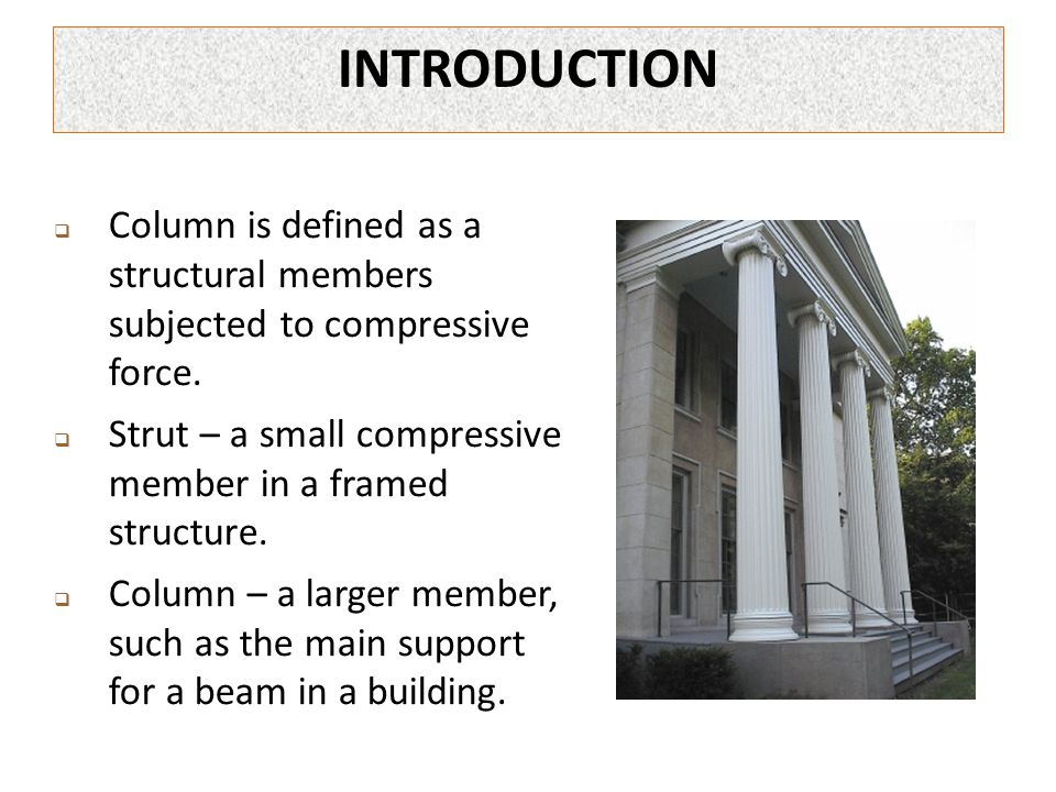  Column is defined as a structural members subjected to compressive force.  Strut – a small compressive member in a framed structure.  Column – a l