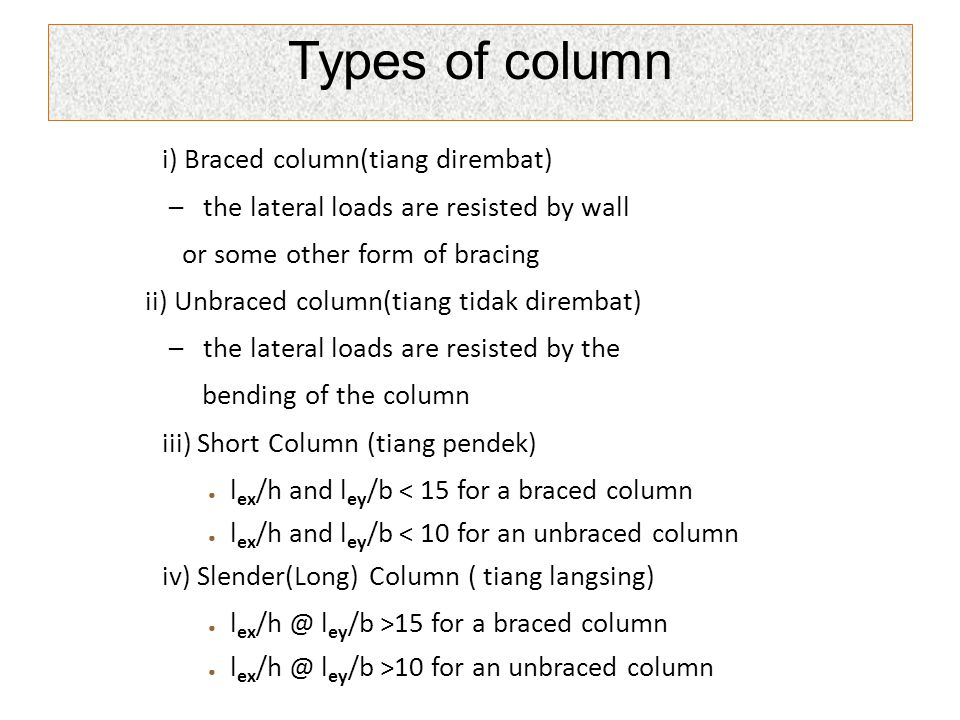 i) Braced column(tiang dirembat) – the lateral loads are resisted by wall or some other form of bracing ii) Unbraced column(tiang tidak dirembat) – th