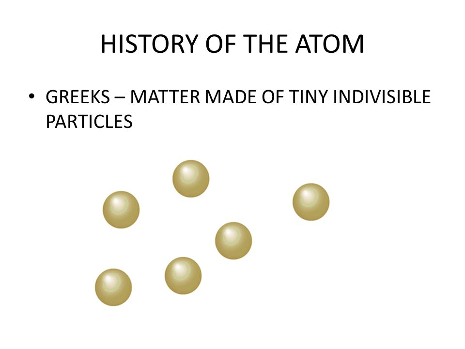 HISTORY OF THE ATOM GREEKS – MATTER MADE OF TINY INDIVISIBLE PARTICLES