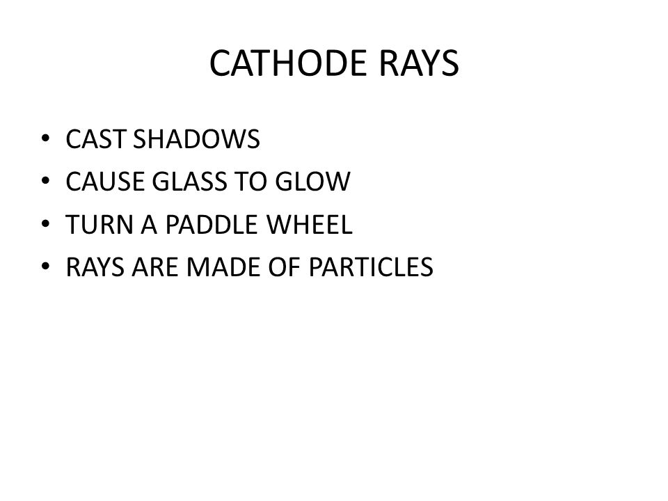CATHODE RAYS CAST SHADOWS CAUSE GLASS TO GLOW TURN A PADDLE WHEEL RAYS ARE MADE OF PARTICLES