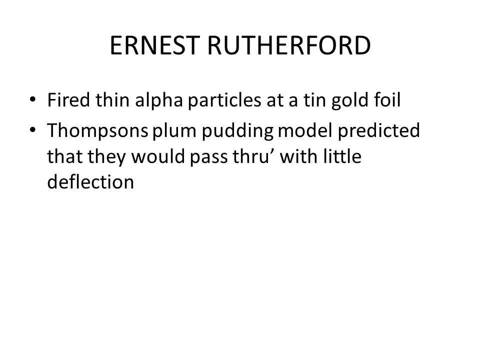 ERNEST RUTHERFORD Fired thin alpha particles at a tin gold foil Thompsons plum pudding model predicted that they would pass thru' with little deflection