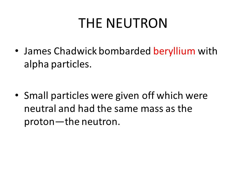 THE NEUTRON James Chadwick bombarded beryllium with alpha particles.