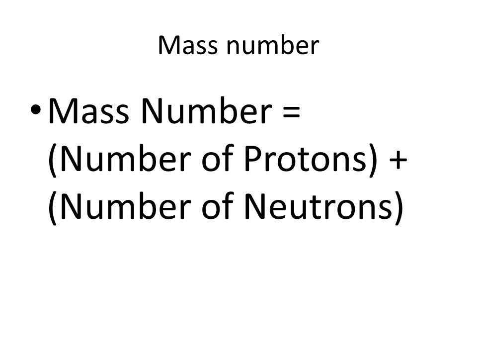 Mass number Mass Number = (Number of Protons) + (Number of Neutrons)
