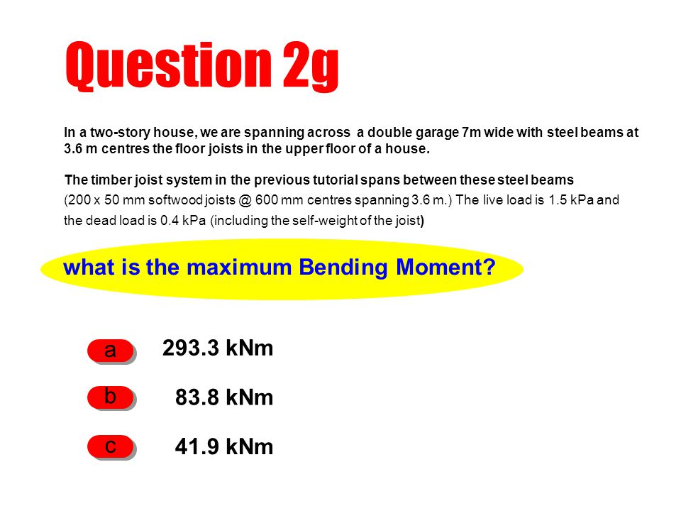 Question 2g what is the maximum Bending Moment? 293.3 kNm a 83.8 kNm b 41.9 kNm c In a two-story house, we are spanning across a double garage 7m wide