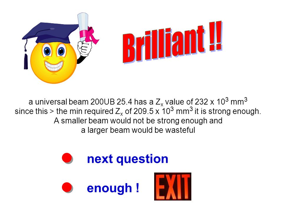 next question enough ! a universal beam 200UB 25.4 has a Z x value of 232 x 10 3 mm 3 since this > the min required Z x of 209.5 x 10 3 mm 3 it is str