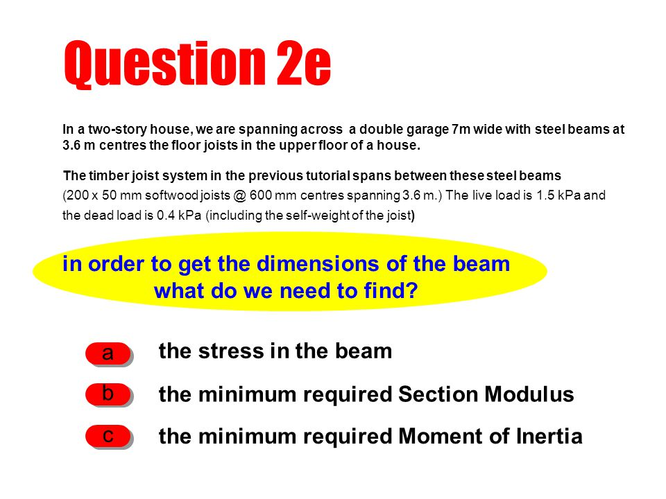 Question 2e in order to get the dimensions of the beam what do we need to find? the stress in the beam a the minimum required Section Modulus b the mi