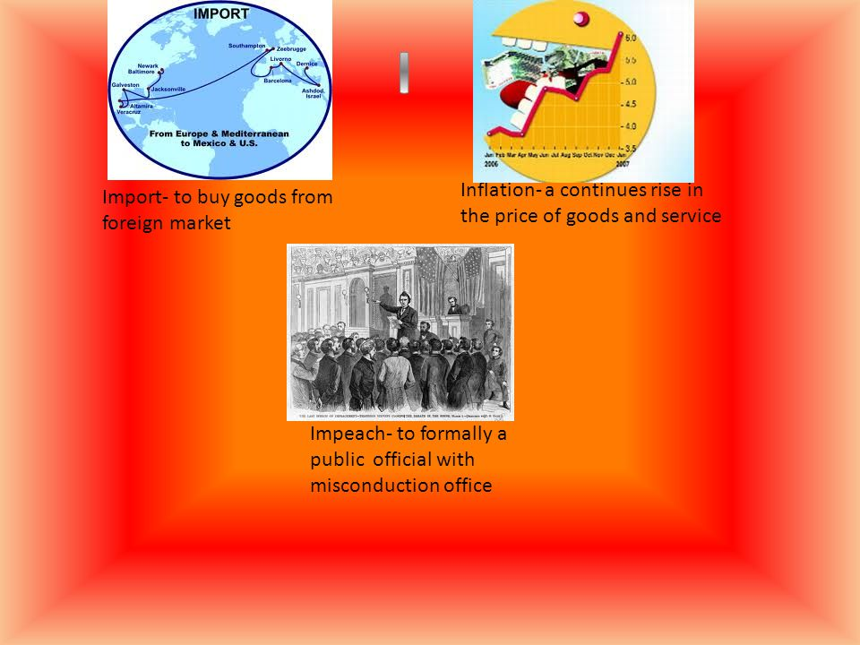 Import- to buy goods from foreign market Inflation- a continues rise in the price of goods and service Impeach- to formally a public official with mis