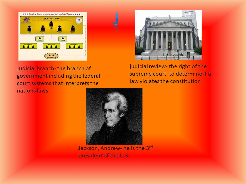 Judicial branch- the branch of government including the federal court systems that interprets the nations laws judicial review- the right of the supreme court to determine if a law violates the constitution Jackson, Andrew- he is the 3 rd president of the U.S.