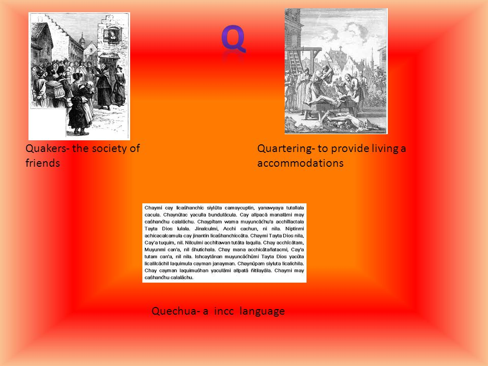 Quakers- the society of friends Quartering- to provide living a accommodations Quechua- a incc language
