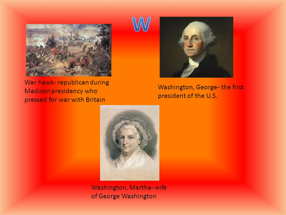 War hawk- republican during Madison presidency who pressed for war with Britain Washington, George- the first president of the U.S.