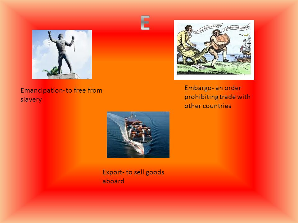 Emancipation- to free from slavery Embargo- an order prohibiting trade with other countries Export- to sell goods aboard