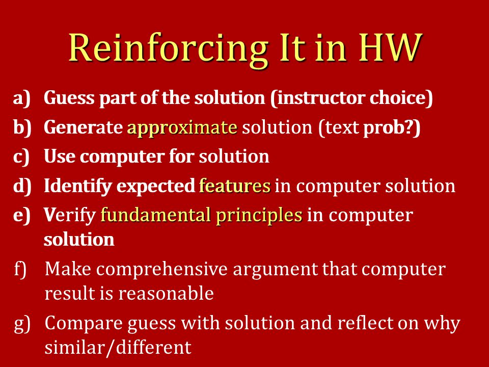a)Guess part of the solution (instructor choice) b)Generate approximate solution (text prob ) c)Use computer for solution d)Identify expected features in computer solution e)Verify fundamental principles in computer solution a)Guess part of the solution (instructor choice) approximate b)Generate approximate solution (text prob ) c)Use computer for solution features d)Identify expected features in computer solution fundamental principles e)Verify fundamental principles in computer solution f)Make comprehensive argument that computer result is reasonable g)Compare guess with solution and reflect on why similar/different Reinforcing It in HW