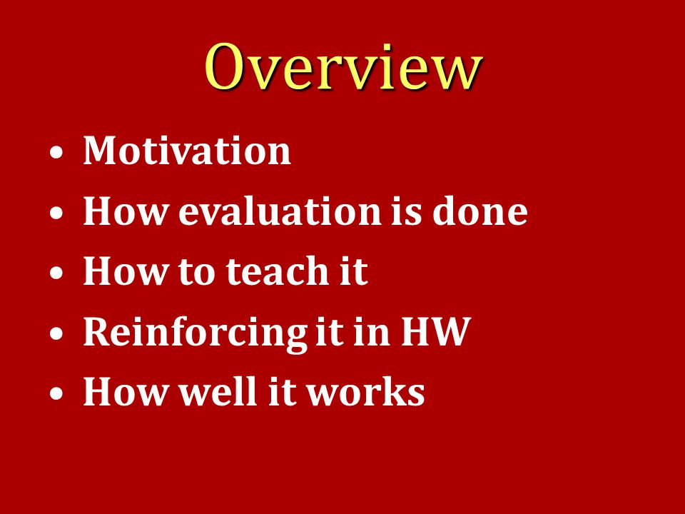 Overview Motivation How evaluation is done How to teach it Reinforcing it in HW How well it works