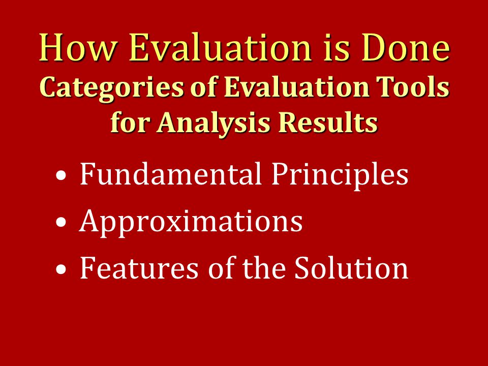 How Evaluation is Done Fundamental Principles Approximations Features of the Solution Categories of Evaluation Tools for Analysis Results