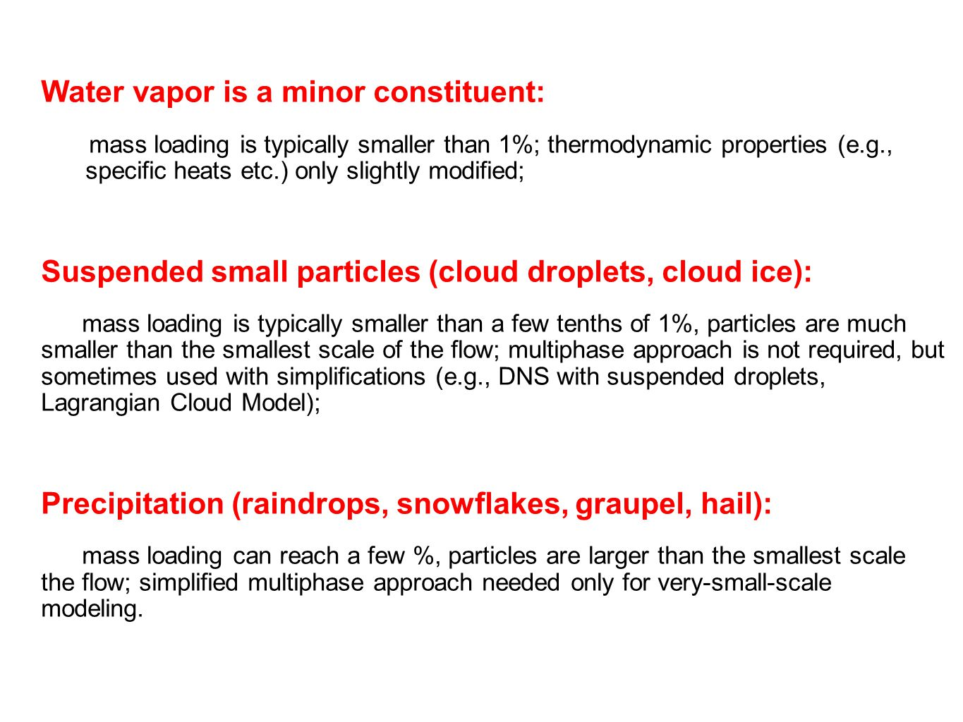 Water vapor is a minor constituent: mass loading is typically smaller than 1%; thermodynamic properties (e.g., specific heats etc.) only slightly modified; Suspended small particles (cloud droplets, cloud ice): mass loading is typically smaller than a few tenths of 1%, particles are much smaller than the smallest scale of the flow; multiphase approach is not required, but sometimes used with simplifications (e.g., DNS with suspended droplets, Lagrangian Cloud Model); Precipitation (raindrops, snowflakes, graupel, hail): mass loading can reach a few %, particles are larger than the smallest scale the flow; simplified multiphase approach needed only for very-small-scale modeling.