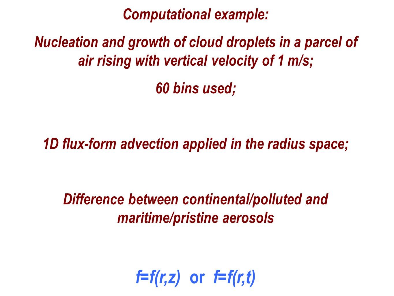 Computational example: Nucleation and growth of cloud droplets in a parcel of air rising with vertical velocity of 1 m/s; 60 bins used; 1D flux-form advection applied in the radius space; Difference between continental/polluted and maritime/pristine aerosols f=f(r,z) or f=f(r,t)