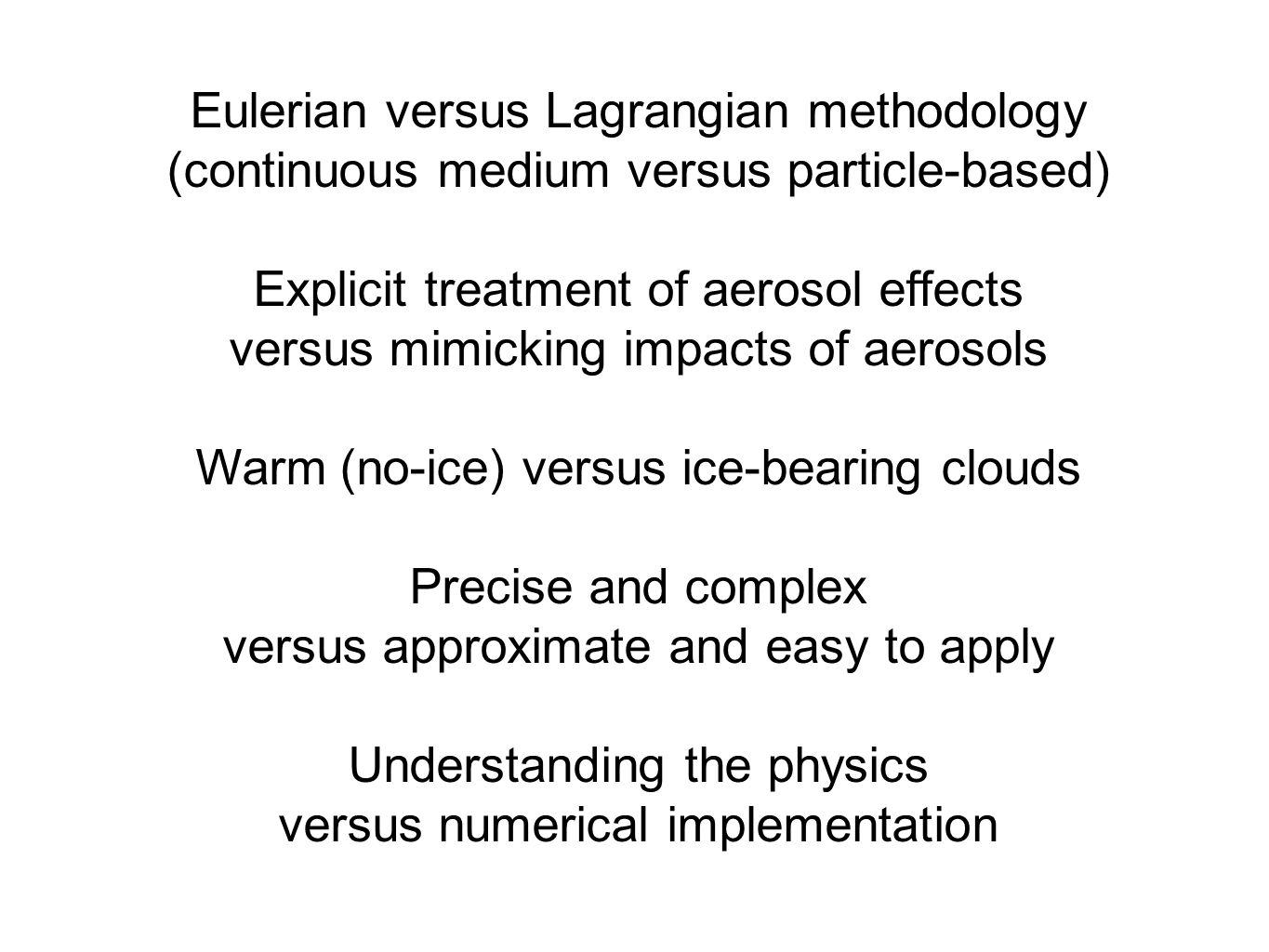 Eulerian dynamics, energy and water vapor transport: Lagrangian physics of super-particles a single super-particle represents a number of the same airborne particles (aerosol, droplet, ice crystal, etc.) with given attributes Coupling m id – mass of the super-particle M id – concentration of super- particles ΔV – volume of the gridbox Andrejczuk et al.