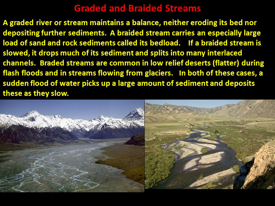 Graded and Braided Streams A graded river or stream maintains a balance, neither eroding its bed nor depositing further sediments. A braided stream ca