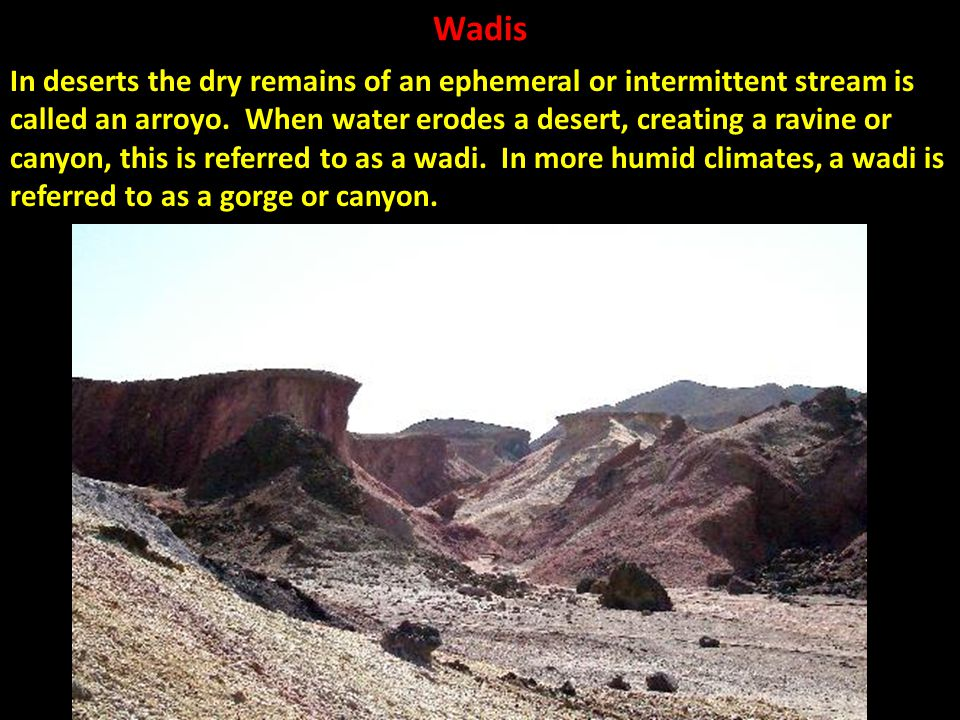 Wadis In deserts the dry remains of an ephemeral or intermittent stream is called an arroyo. When water erodes a desert, creating a ravine or canyon,