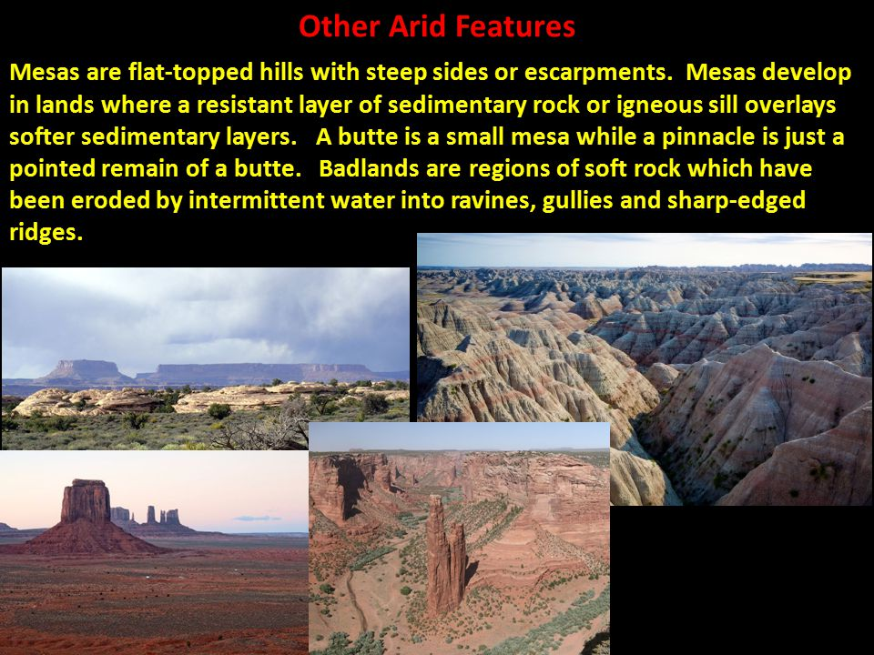 Other Arid Features Mesas are flat-topped hills with steep sides or escarpments. Mesas develop in lands where a resistant layer of sedimentary rock or