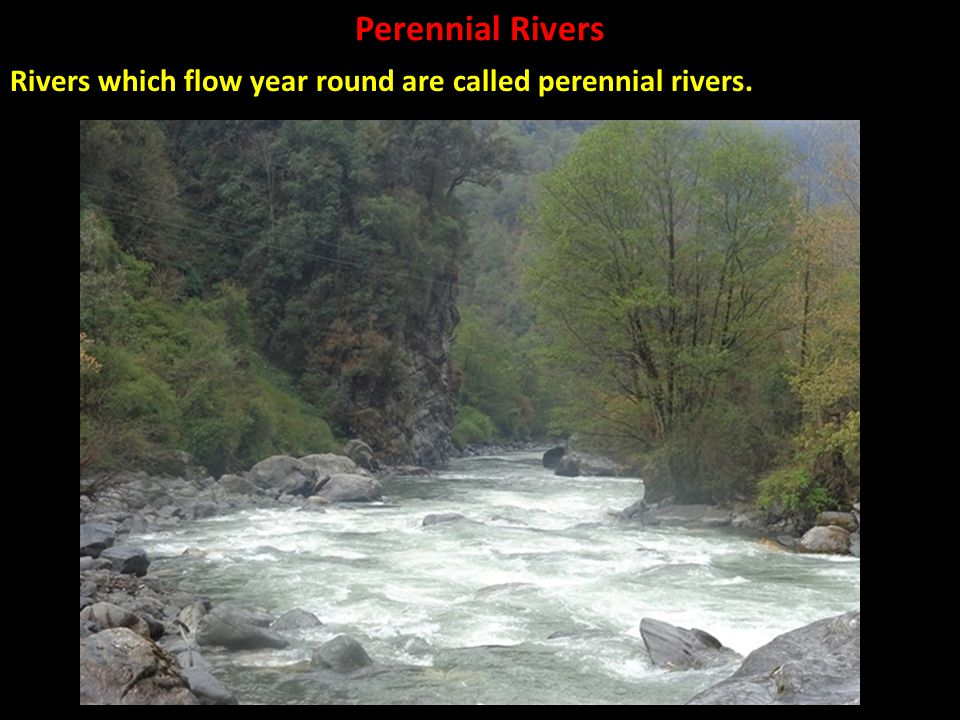 Perennial Rivers Rivers which flow year round are called perennial rivers.