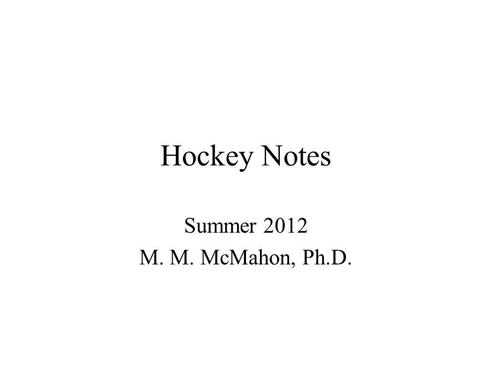 Hockey Notes Summer 2012 M. M. McMahon, Ph.D.