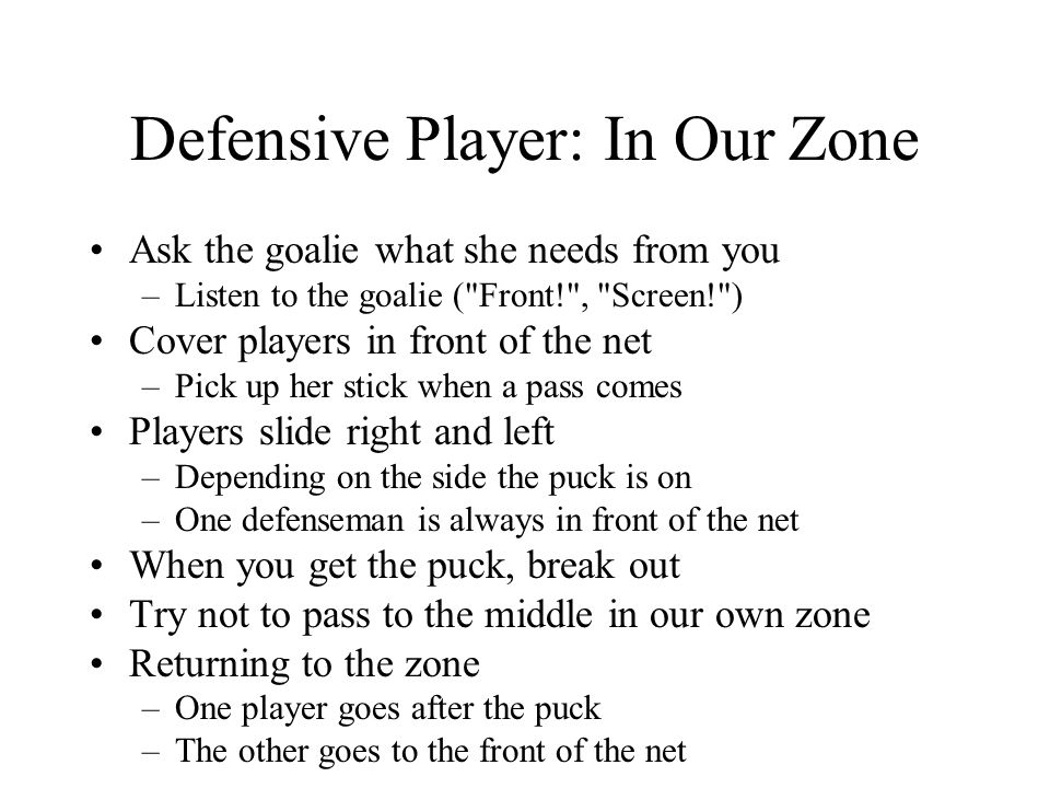 Defensive Player: In Our Zone Ask the goalie what she needs from you –Listen to the goalie (