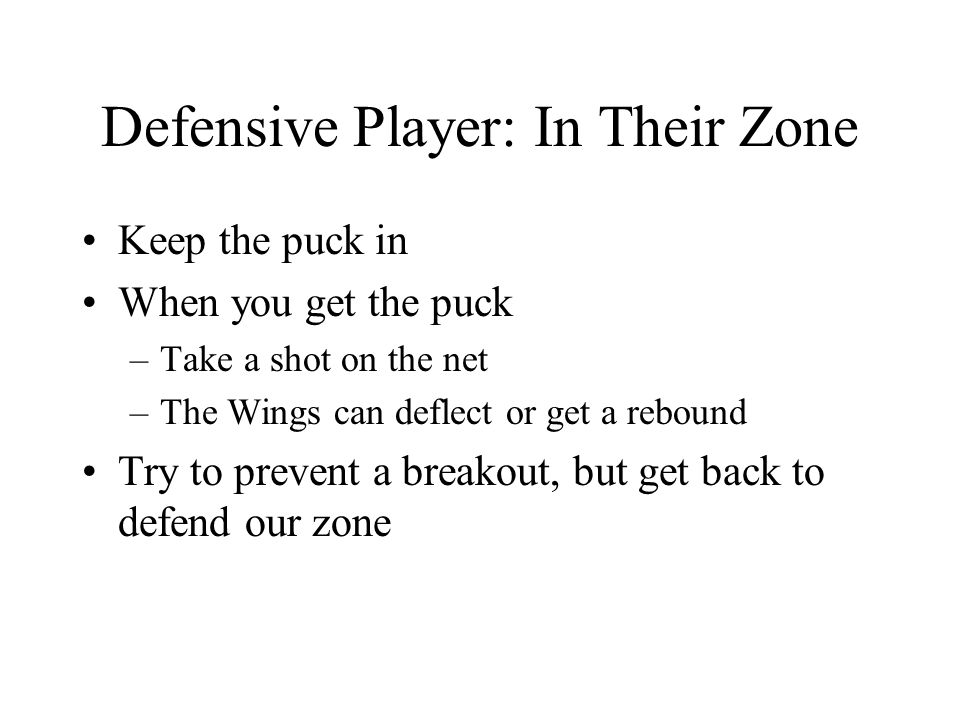 Defensive Player: In Their Zone Keep the puck in When you get the puck –Take a shot on the net –The Wings can deflect or get a rebound Try to prevent