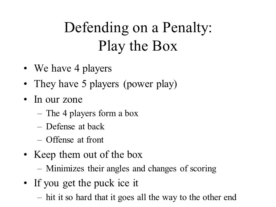 Defending on a Penalty: Play the Box We have 4 players They have 5 players (power play) In our zone –The 4 players form a box –Defense at back –Offense at front Keep them out of the box –Minimizes their angles and changes of scoring If you get the puck ice it –hit it so hard that it goes all the way to the other end