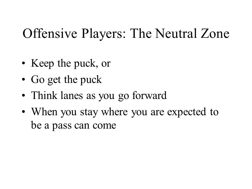 Offensive Players: The Neutral Zone Keep the puck, or Go get the puck Think lanes as you go forward When you stay where you are expected to be a pass can come