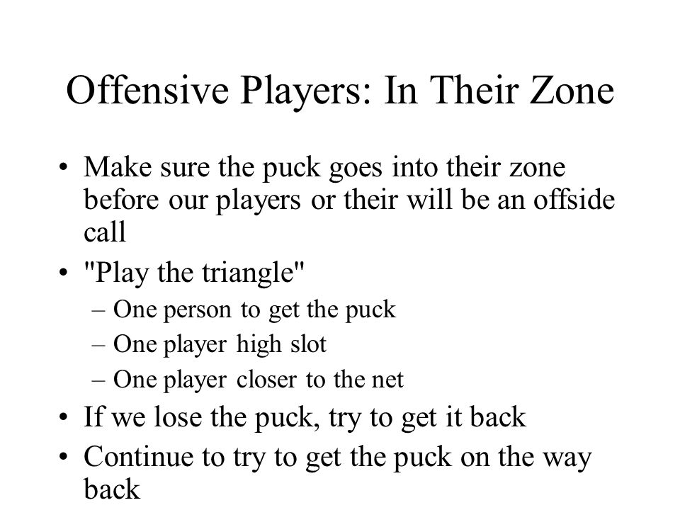 Offensive Players: In Their Zone Make sure the puck goes into their zone before our players or their will be an offside call Play the triangle –One person to get the puck –One player high slot –One player closer to the net If we lose the puck, try to get it back Continue to try to get the puck on the way back