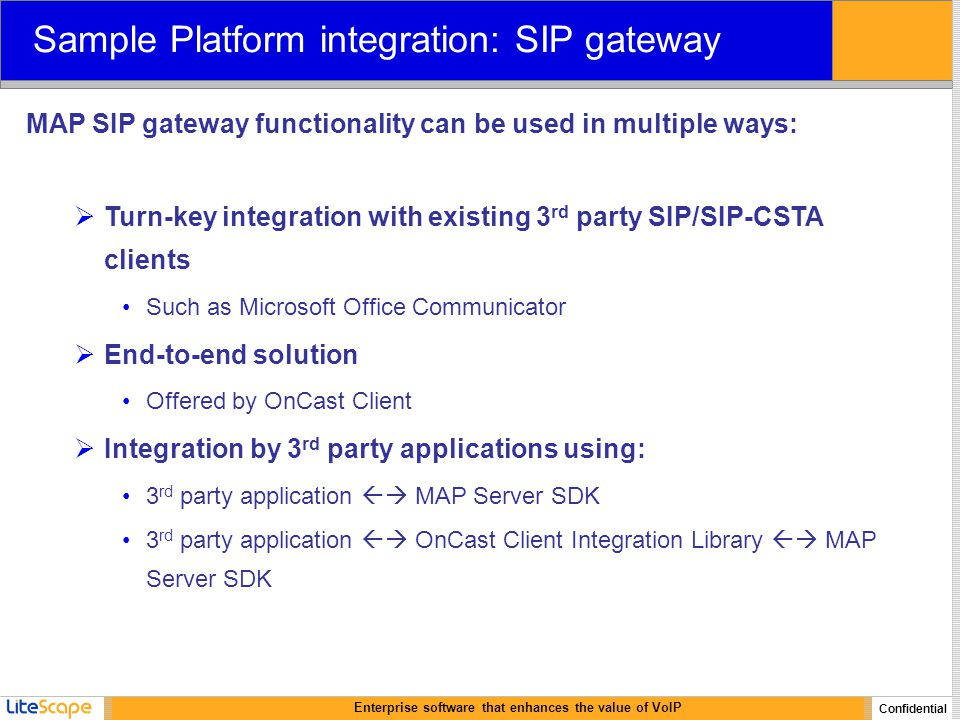 Enterprise software that enhances the value of VoIP Confidential Sample Platform integration: SIP gateway MAP SIP gateway functionality can be used in multiple ways:  Turn-key integration with existing 3 rd party SIP/SIP-CSTA clients Such as Microsoft Office Communicator  End-to-end solution Offered by OnCast Client  Integration by 3 rd party applications using: 3 rd party application  MAP Server SDK 3 rd party application  OnCast Client Integration Library  MAP Server SDK