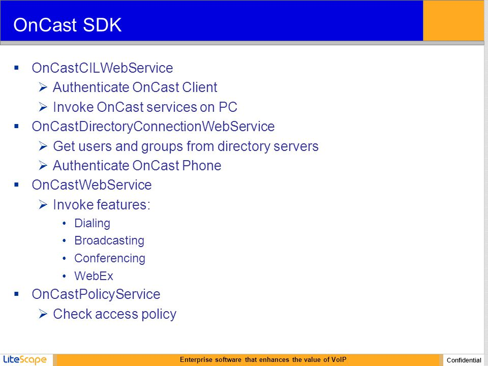 Enterprise software that enhances the value of VoIP Confidential OnCast SDK  OnCastCILWebService  Authenticate OnCast Client  Invoke OnCast services on PC  OnCastDirectoryConnectionWebService  Get users and groups from directory servers  Authenticate OnCast Phone  OnCastWebService  Invoke features: Dialing Broadcasting Conferencing WebEx  OnCastPolicyService  Check access policy