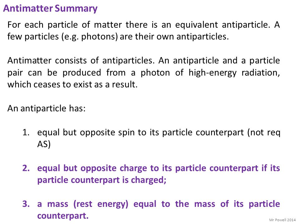 Mr Powell 2014 Antimatter Summary For each particle of matter there is an equivalent antiparticle. A few particles (e.g. photons) are their own antipa