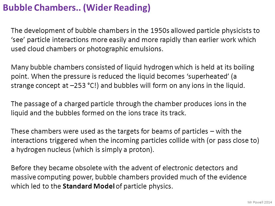 Mr Powell 2014 Bubble Chambers.. (Wider Reading) The development of bubble chambers in the 1950s allowed particle physicists to 'see' particle interac