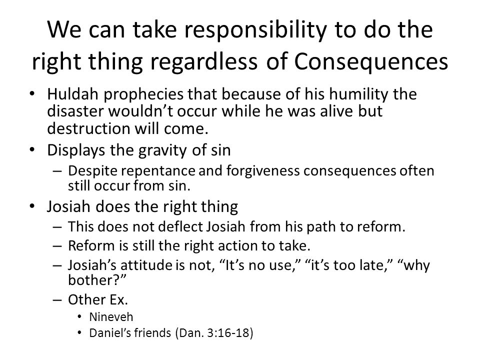 We can take responsibility to do the right thing regardless of Consequences Huldah prophecies that because of his humility the disaster wouldn't occur while he was alive but destruction will come.