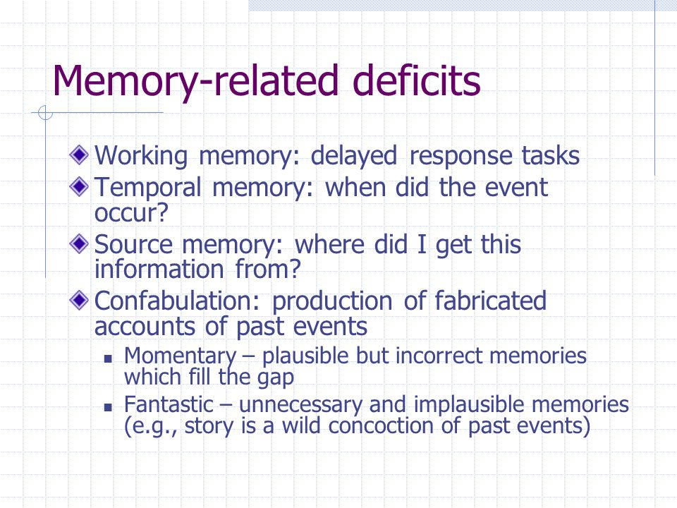 Memory-related deficits Working memory: delayed response tasks Temporal memory: when did the event occur.