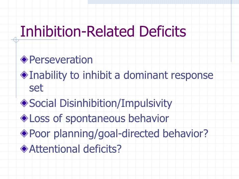 Inhibition-Related Deficits Perseveration Inability to inhibit a dominant response set Social Disinhibition/Impulsivity Loss of spontaneous behavior Poor planning/goal-directed behavior.