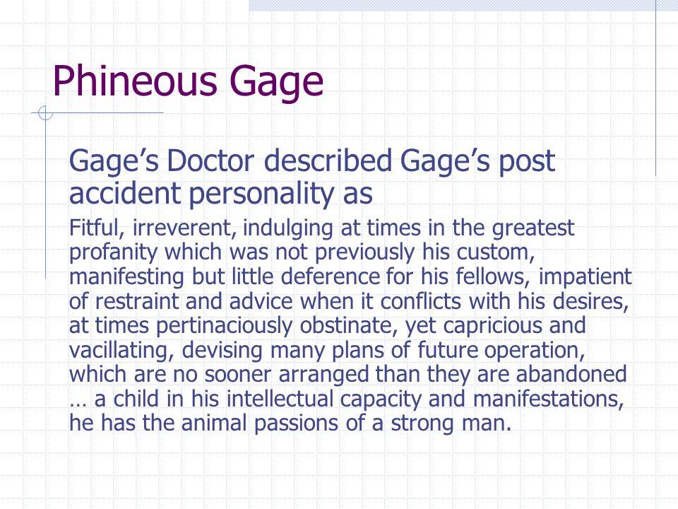 Phineous Gage Gage's Doctor described Gage's post accident personality as Fitful, irreverent, indulging at times in the greatest profanity which was not previously his custom, manifesting but little deference for his fellows, impatient of restraint and advice when it conflicts with his desires, at times pertinaciously obstinate, yet capricious and vacillating, devising many plans of future operation, which are no sooner arranged than they are abandoned … a child in his intellectual capacity and manifestations, he has the animal passions of a strong man.