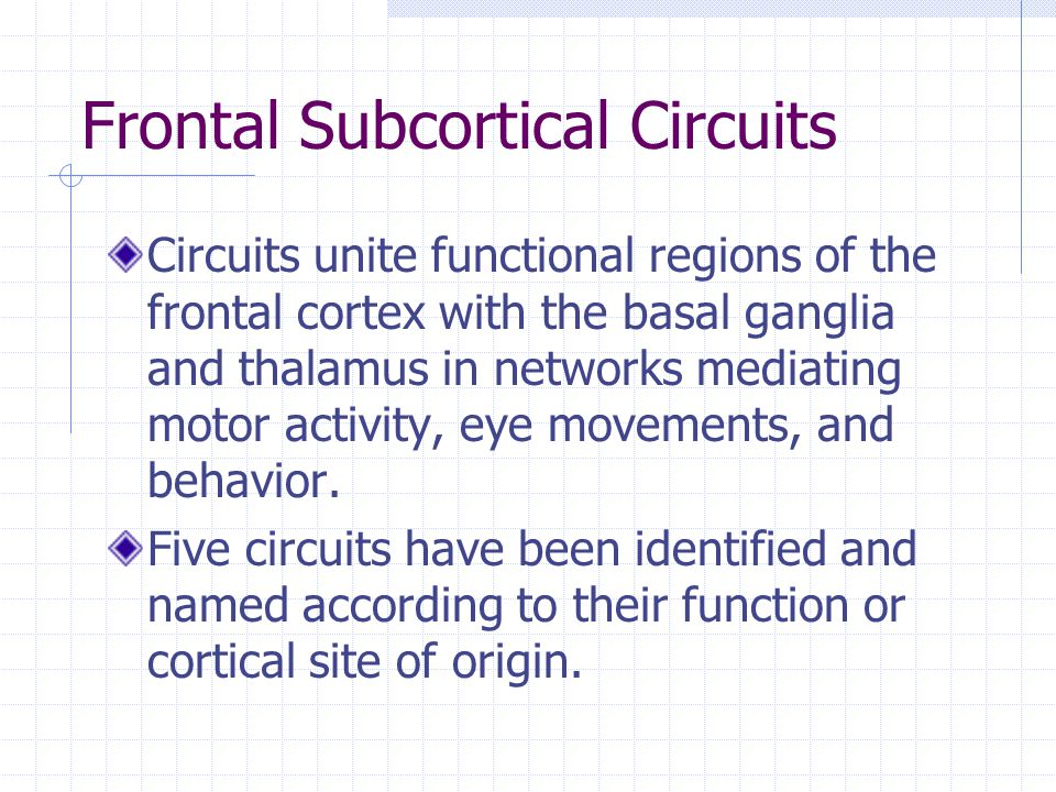 Frontal Subcortical Circuits Circuits unite functional regions of the frontal cortex with the basal ganglia and thalamus in networks mediating motor activity, eye movements, and behavior.