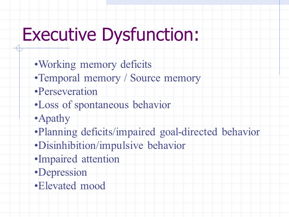 Executive Dysfunction: Working memory deficits Temporal memory / Source memory Perseveration Loss of spontaneous behavior Apathy Planning deficits/impaired goal-directed behavior Disinhibition/impulsive behavior Impaired attention Depression Elevated mood