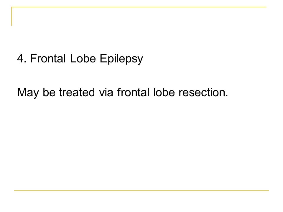 4. Frontal Lobe Epilepsy May be treated via frontal lobe resection.